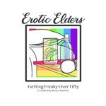 Erotic Elders: Getting Freaky Over Fifty by Bruce Marlow